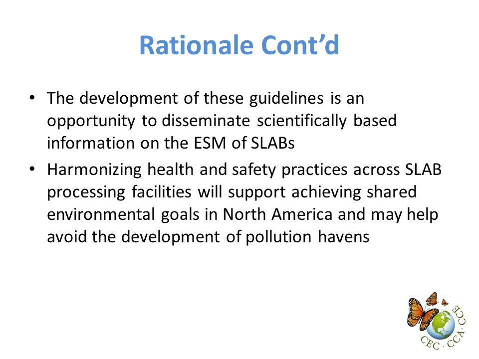 Rationale Cont'd The development of these guidelines is an opportunity to disseminate scientifically based information on the ESM of SLABs Harmonizing health and safety practices across SLAB processing facilities will support achieving shared environmental goals in North America and may help avoid the development of pollution havens