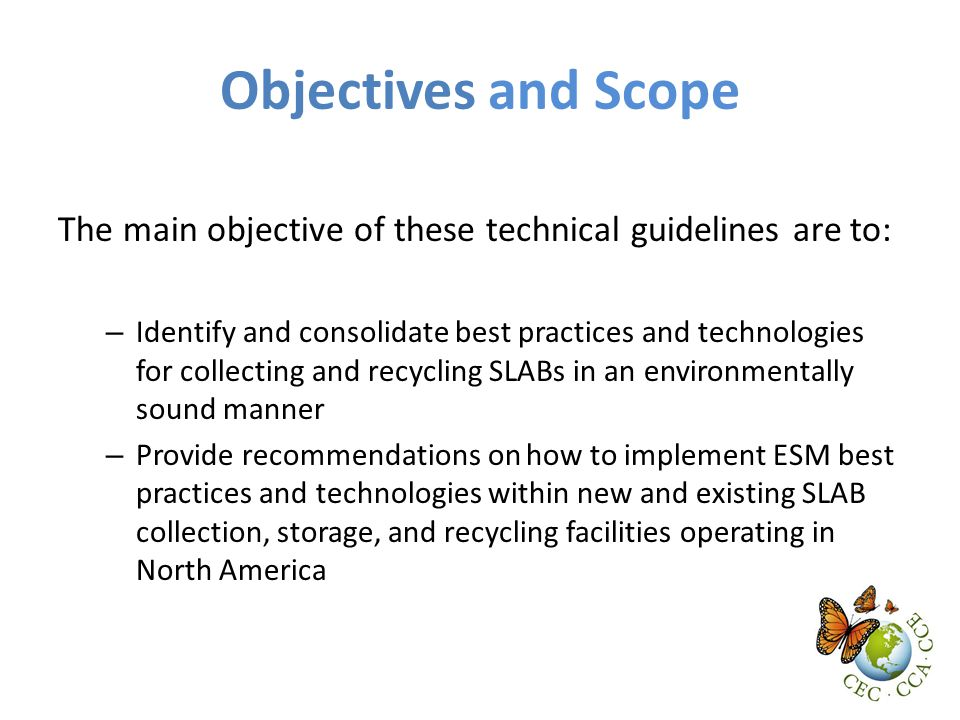 Objectives and Scope The main objective of these technical guidelines are to: – Identify and consolidate best practices and technologies for collecting and recycling SLABs in an environmentally sound manner – Provide recommendations on how to implement ESM best practices and technologies within new and existing SLAB collection, storage, and recycling facilities operating in North America