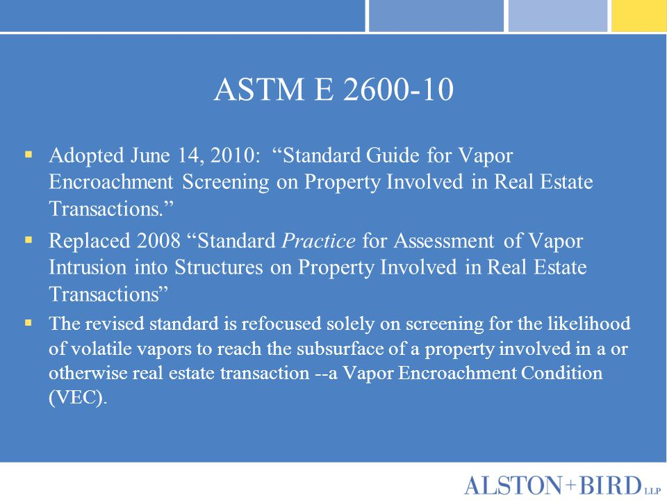 "ASTM E 2600-10  Adopted June 14, 2010: ""Standard Guide for Vapor Encroachment Screening on Property Involved in Real Estate Transactions.""  Replaced"