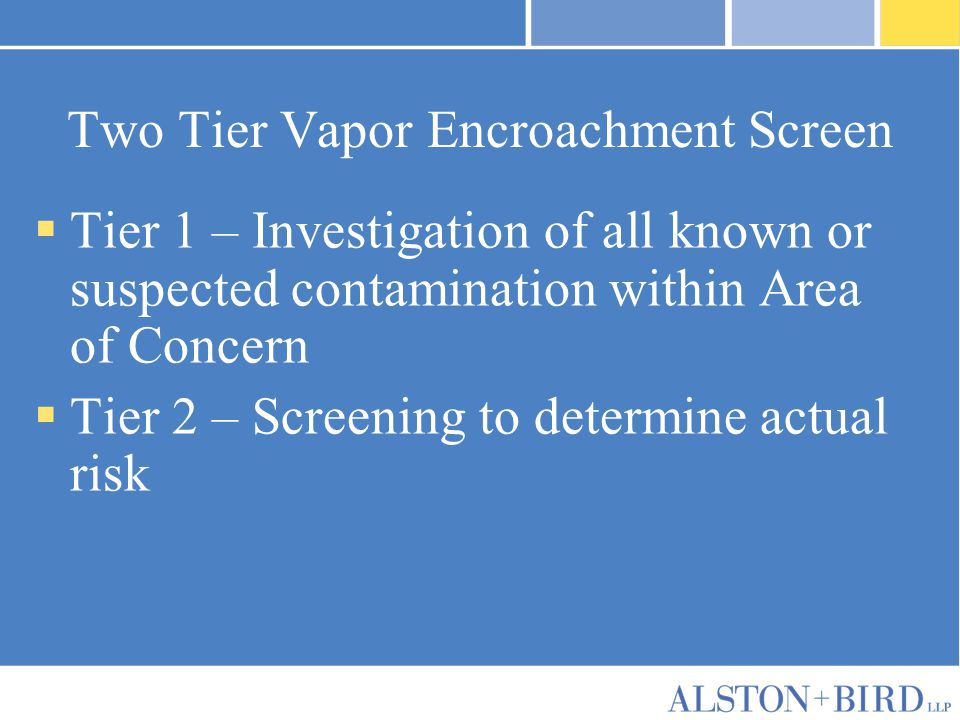Two Tier Vapor Encroachment Screen  Tier 1 – Investigation of all known or suspected contamination within Area of Concern  Tier 2 – Screening to det