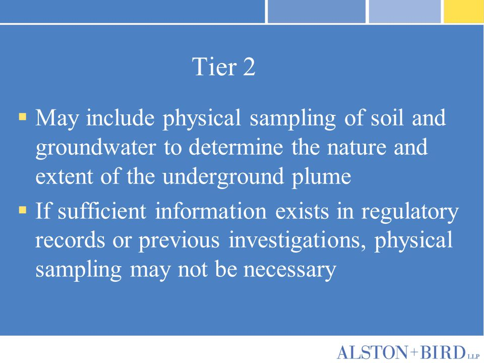 Tier 2  May include physical sampling of soil and groundwater to determine the nature and extent of the underground plume  If sufficient information