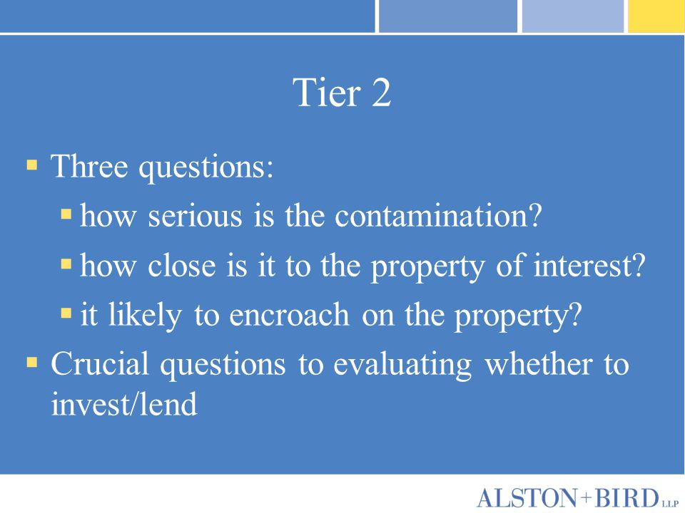 Tier 2  Three questions:  how serious is the contamination?  how close is it to the property of interest?  it likely to encroach on the property?