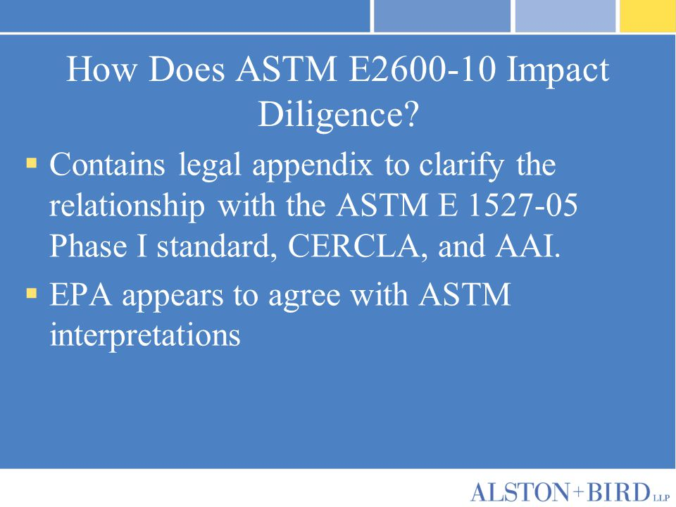 How Does ASTM E2600-10 Impact Diligence?  Contains legal appendix to clarify the relationship with the ASTM E 1527-05 Phase I standard, CERCLA, and A