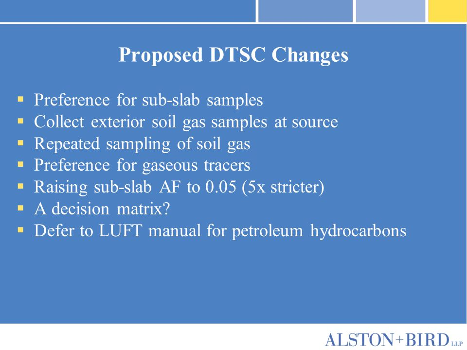 Proposed DTSC Changes  Preference for sub-slab samples  Collect exterior soil gas samples at source  Repeated sampling of soil gas  Preference for