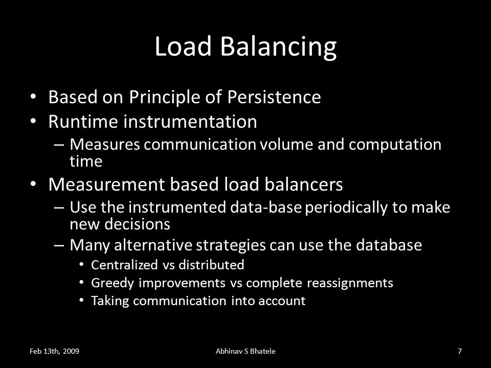 Load Balancing Based on Principle of Persistence Runtime instrumentation – Measures communication volume and computation time Measurement based load balancers – Use the instrumented data-base periodically to make new decisions – Many alternative strategies can use the database Centralized vs distributed Greedy improvements vs complete reassignments Taking communication into account Feb 13th, 2009Abhinav S Bhatele7