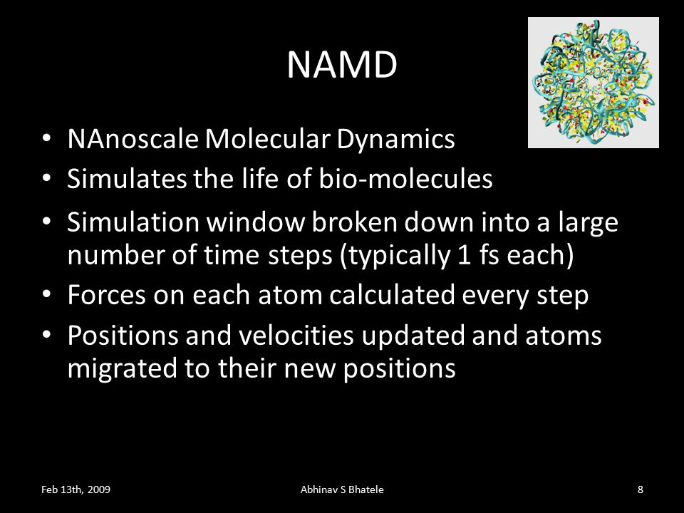 NAMD Feb 13th, 2009Abhinav S Bhatele8 NAnoscale Molecular Dynamics Simulates the life of bio-molecules Simulation window broken down into a large number of time steps (typically 1 fs each) Forces on each atom calculated every step Positions and velocities updated and atoms migrated to their new positions