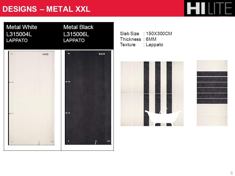 Metal White L315004L LAPPATO Metal Black L315006L LAPPATO DESIGNS – METAL XXL 6 Slab Size : 150X300CM Thickness : 6MM Texture : Lappato