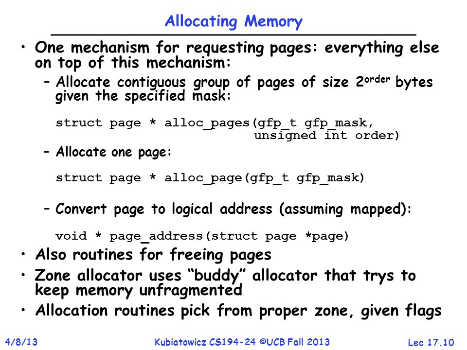 Lec 17.10 4/8/13Kubiatowicz CS194-24 ©UCB Fall 2013 Allocating Memory One mechanism for requesting pages: everything else on top of this mechanism: –Allocate contiguous group of pages of size 2 order bytes given the specified mask: struct page * alloc_pages(gfp_t gfp_mask, unsigned int order) –Allocate one page: struct page * alloc_page(gfp_t gfp_mask) –Convert page to logical address (assuming mapped): void * page_address(struct page *page) Also routines for freeing pages Zone allocator uses buddy allocator that trys to keep memory unfragmented Allocation routines pick from proper zone, given flags