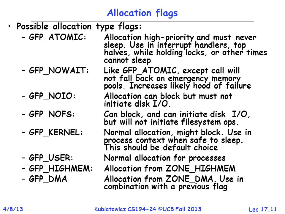 Lec 17.11 4/8/13Kubiatowicz CS194-24 ©UCB Fall 2013 Allocation flags Possible allocation type flags: –GFP_ATOMIC: Allocation high-priority and must never sleep.