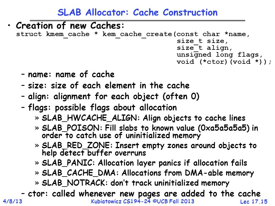 Lec 17.15 4/8/13Kubiatowicz CS194-24 ©UCB Fall 2013 SLAB Allocator: Cache Construction Creation of new Caches: struct kmem_cache * kem_cache_create(const char *name, size_t size, size_t align, unsigned long flags, void (*ctor)(void *)); –name: name of cache –size: size of each element in the cache –align: alignment for each object (often 0) –flags: possible flags about allocation »SLAB_HWCACHE_ALIGN: Align objects to cache lines »SLAB_POISON: Fill slabs to known value (0xa5a5a5a5) in order to catch use of uninitialized memory »SLAB_RED_ZONE: Insert empty zones around objects to help detect buffer overruns »SLAB_PANIC: Allocation layer panics if allocation fails »SLAB_CACHE_DMA: Allocations from DMA-able memory »SLAB_NOTRACK: don't track uninitialized memory –ctor: called whenever new pages are added to the cache