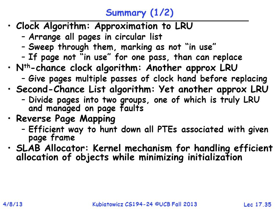 Lec 17.35 4/8/13Kubiatowicz CS194-24 ©UCB Fall 2013 Summary (1/2) Clock Algorithm: Approximation to LRU –Arrange all pages in circular list –Sweep through them, marking as not in use –If page not in use for one pass, than can replace N th -chance clock algorithm: Another approx LRU –Give pages multiple passes of clock hand before replacing Second-Chance List algorithm: Yet another approx LRU –Divide pages into two groups, one of which is truly LRU and managed on page faults Reverse Page Mapping –Efficient way to hunt down all PTEs associated with given page frame SLAB Allocator: Kernel mechanism for handling efficient allocation of objects while minimizing initialization
