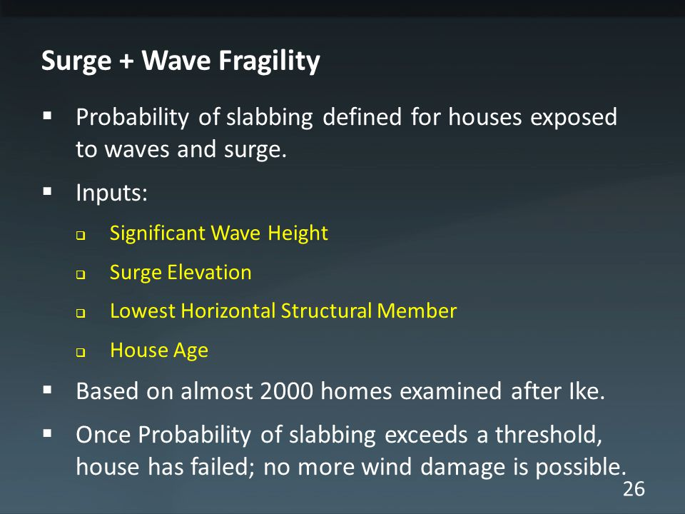 26 Surge + Wave Fragility  Probability of slabbing defined for houses exposed to waves and surge.