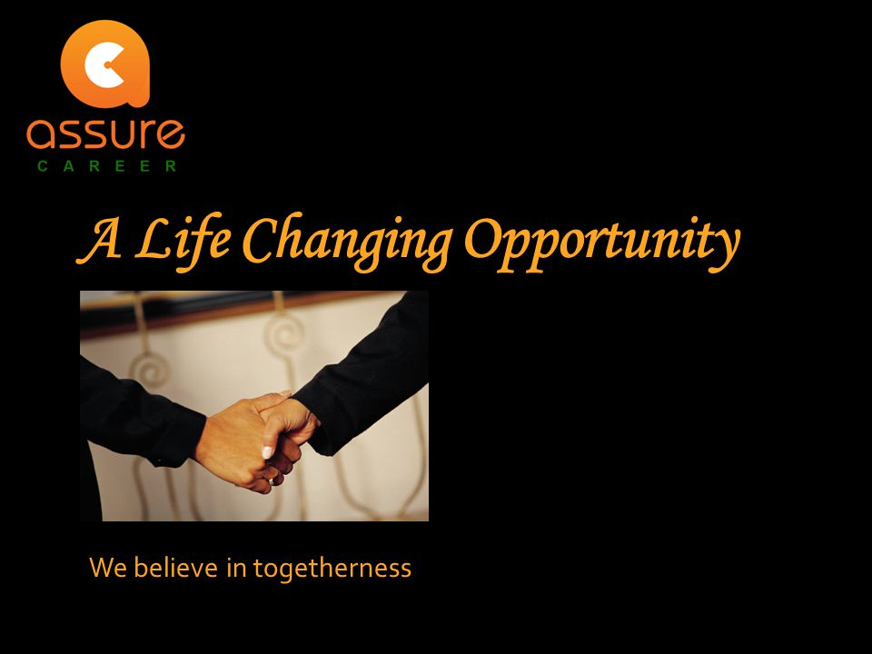 A Life Changing Opportunity We believe in togetherness