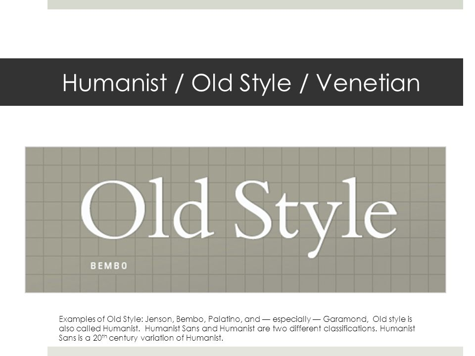 Humanist / Old Style / Venetian Examples of Old Style: Jenson, Bembo, Palatino, and — especially — Garamond, Old style is also called Humanist.