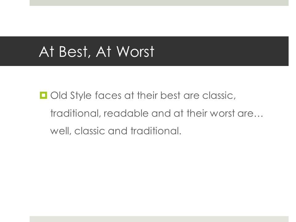 At Best, At Worst  Old Style faces at their best are classic, traditional, readable and at their worst are… well, classic and traditional.