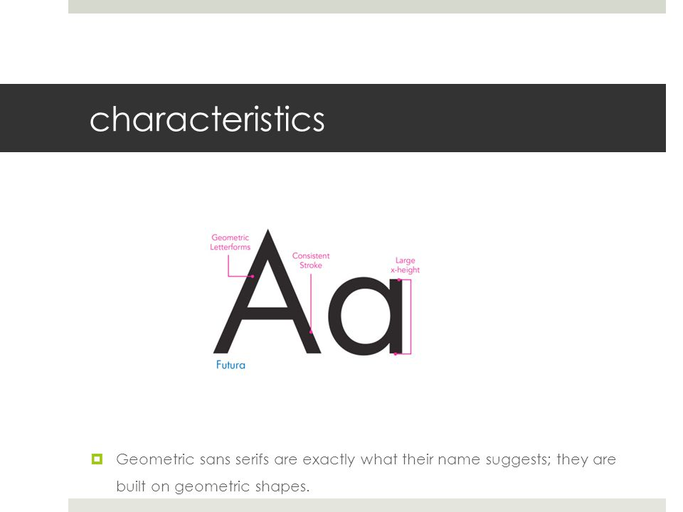 characteristics  Geometric sans serifs are exactly what their name suggests; they are built on geometric shapes.