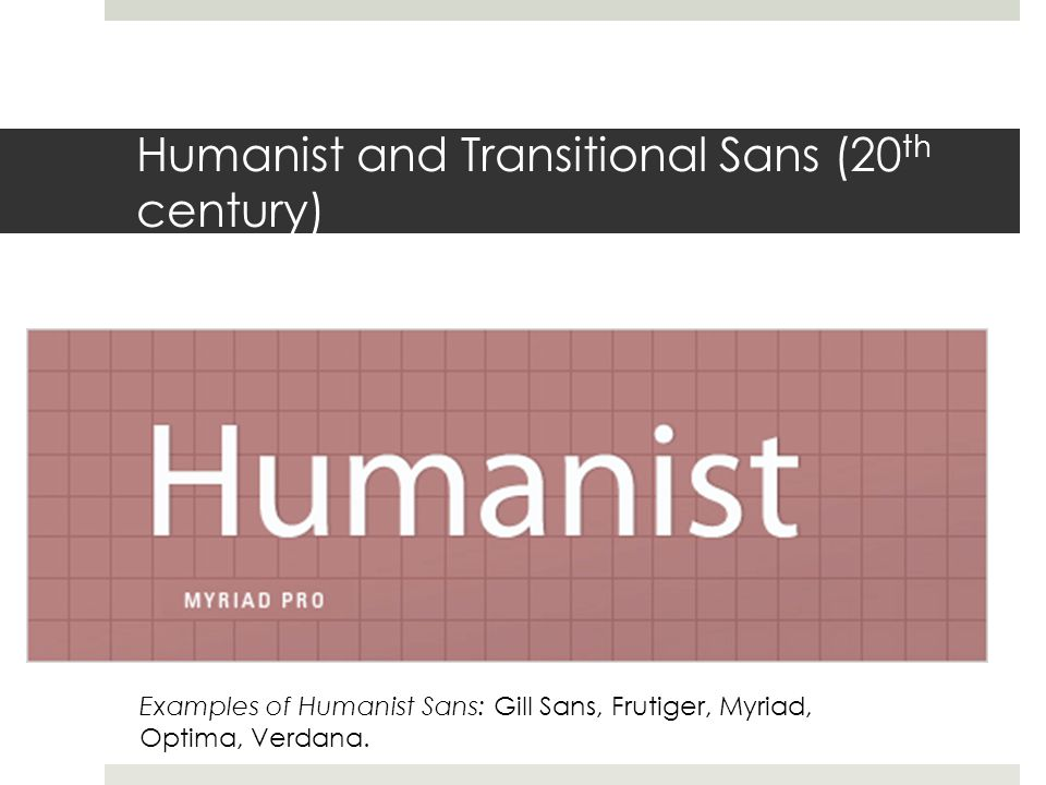 Humanist and Transitional Sans (20 th century) Examples of Humanist Sans: Gill Sans, Frutiger, Myriad, Optima, Verdana.