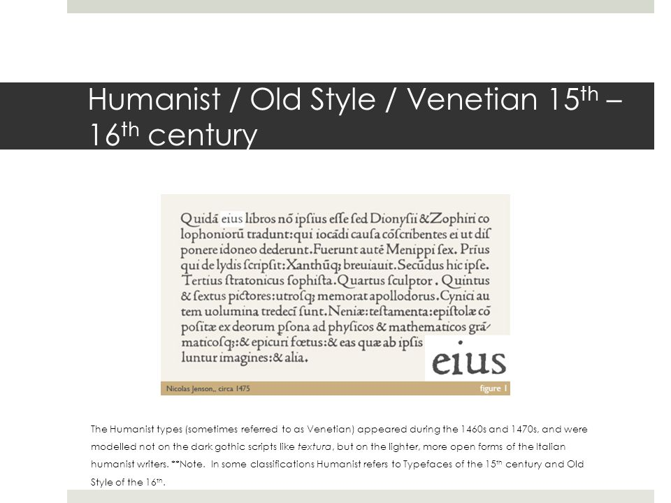 Humanist / Old Style / Venetian 15 th – 16 th century The Humanist types (sometimes referred to as Venetian) appeared during the 1460s and 1470s, and were modelled not on the dark gothic scripts like textura, but on the lighter, more open forms of the Italian humanist writers.