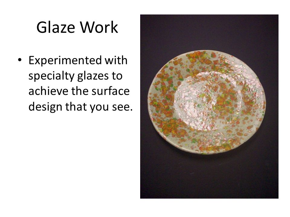 Glaze Work Experimented with specialty glazes to achieve the surface design that you see.