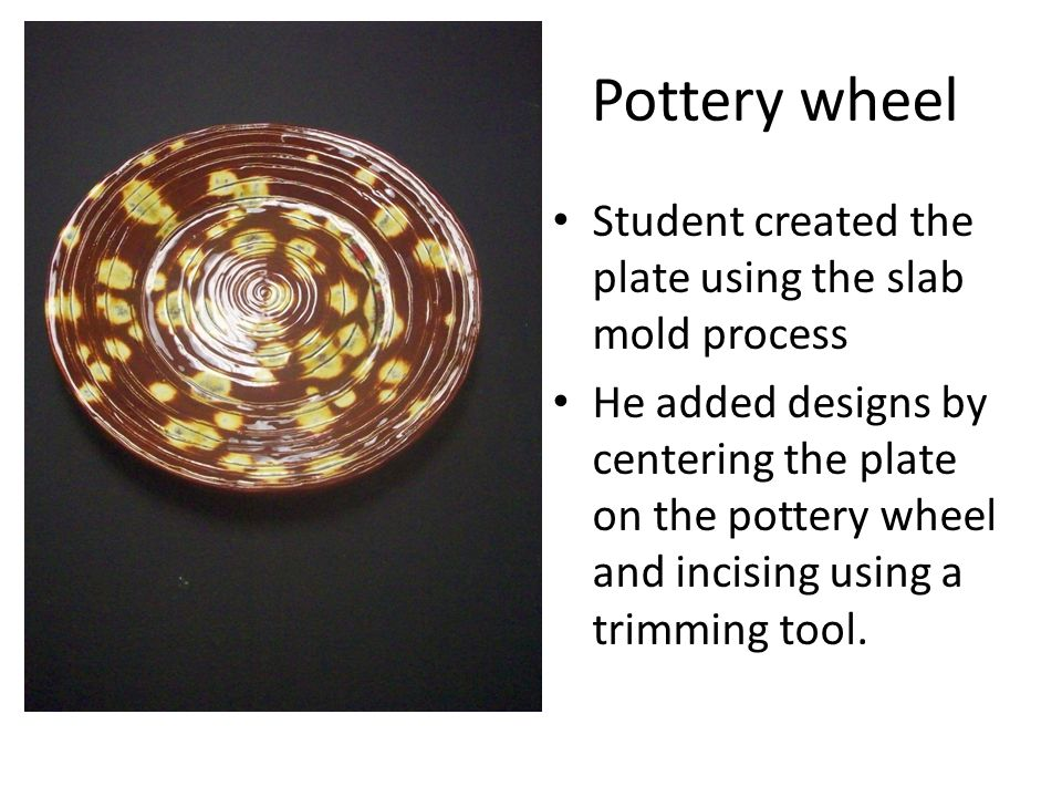 Pottery wheel Student created the plate using the slab mold process He added designs by centering the plate on the pottery wheel and incising using a trimming tool.