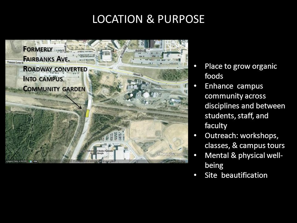 LOCATION & PURPOSE Place to grow organic foods Enhance campus community across disciplines and between students, staff, and faculty Outreach: workshops, classes, & campus tours Mental & physical well- being Site beautification F ORMERLY F AIRBANKS A VE.