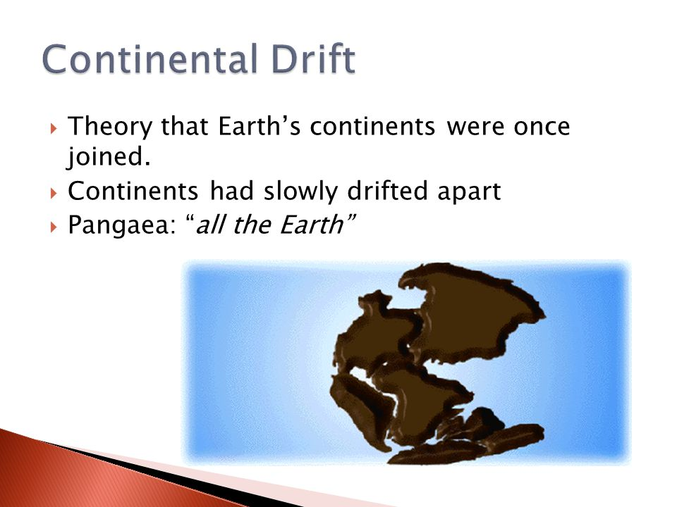 " Theory that Earth's continents were once joined.  Continents had slowly drifted apart  Pangaea: ""all the Earth"""