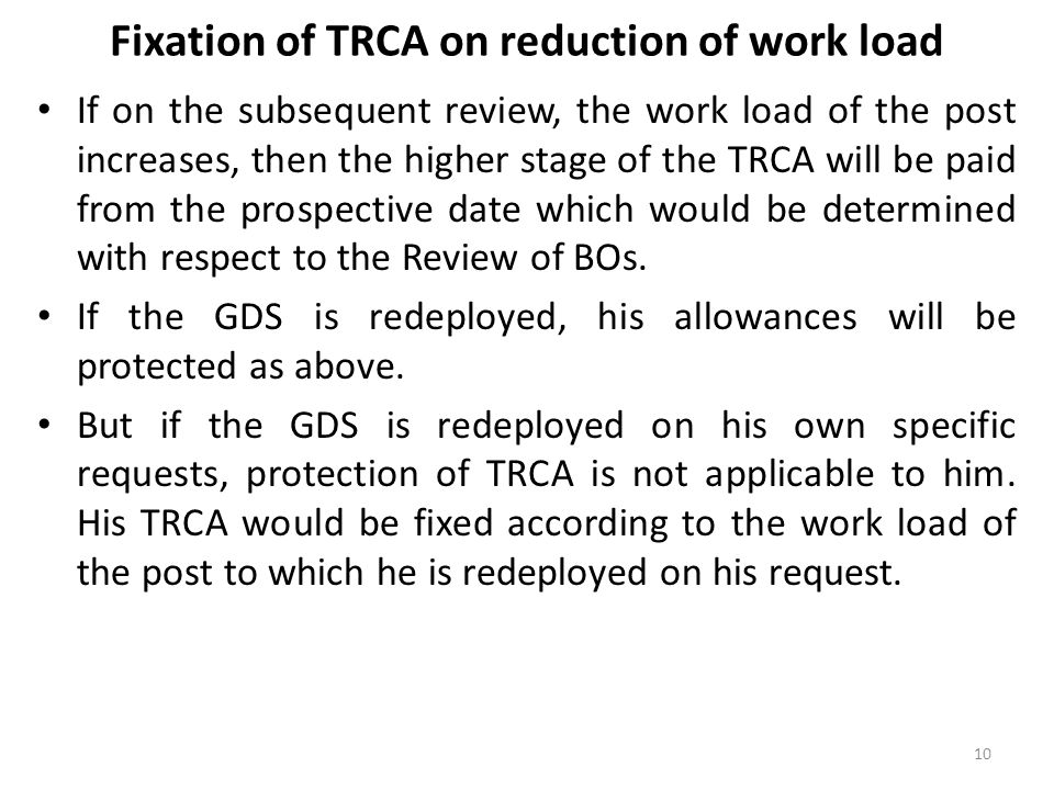 Fixation of TRCA on reduction of work load If on the subsequent review, the work load of the post increases, then the higher stage of the TRCA will be paid from the prospective date which would be determined with respect to the Review of BOs.