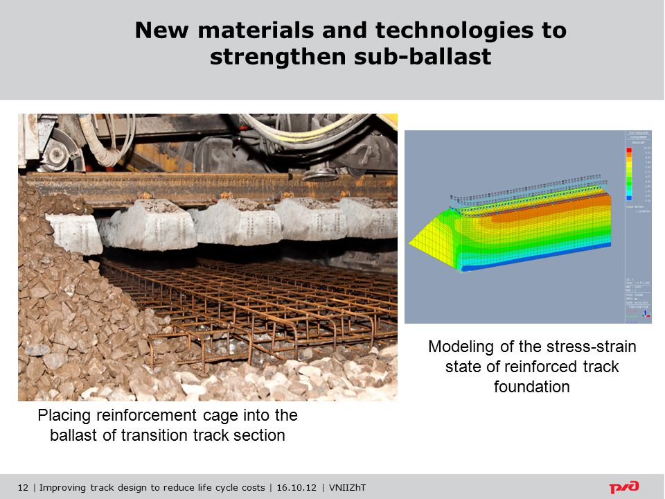 New materials and technologies to strengthen sub-ballast Placing reinforcement cage into the ballast of transition track section Modeling of the stress-strain state of reinforced track foundation 12 | Improving track design to reduce life cycle costs | 16.10.12 | VNIIZhT