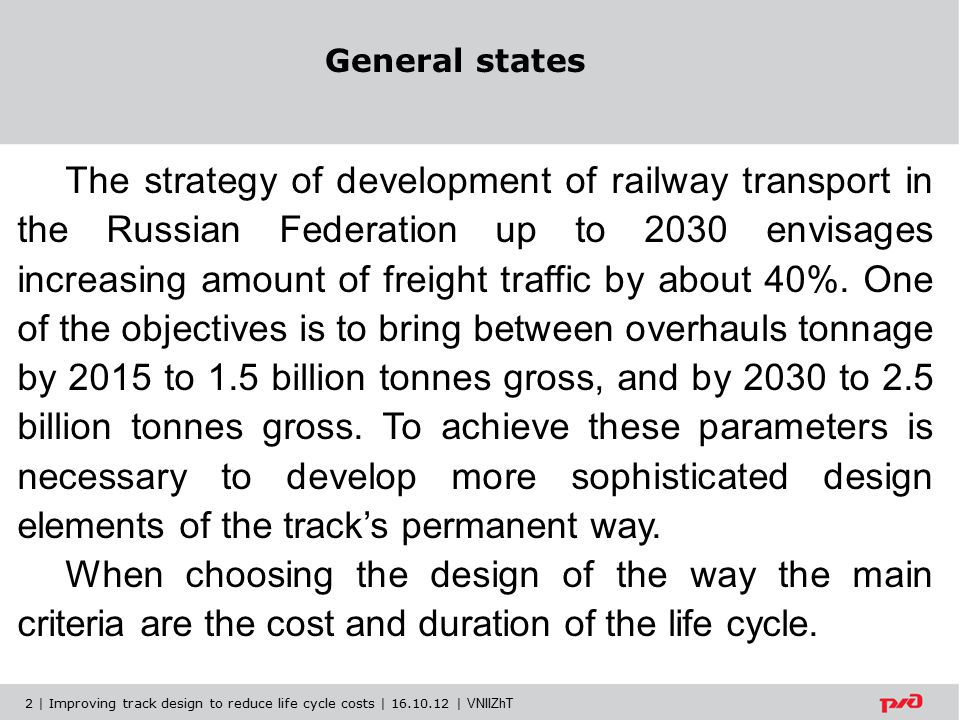 Passenger from 160 to 200 km/h Freight up to 90 km/h Passenger - 250 km/h Freight - 90 km/h 400 km/h Scheduled for future track network of OJSC Russian Railways with heavy haul, fast and high-speed traffic New high-speed tracks for passenger traffic with speeds up to: Fast tracks with combined traffic, including heavy haul, with trains speed: Combined traffic high-speed tracks with trains speed up to: 3 | Improving track design to reduce life cycle costs | 16.10.12 | VNIIZhT