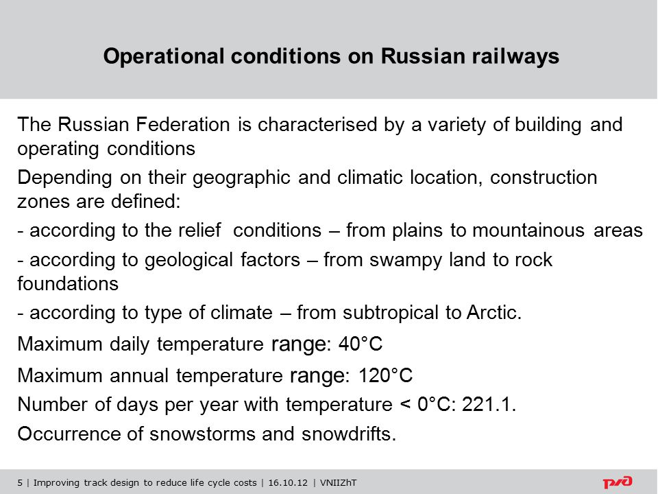 Operational conditions on Russian railways The Russian Federation is characterised by a variety of building and operating conditions Depending on their geographic and climatic location, construction zones are defined: - according to the relief conditions – from plains to mountainous areas - according to geological factors – from swampy land to rock foundations - according to type of climate – from subtropical to Arctic.
