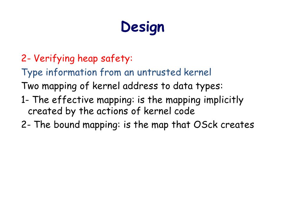 Design 2- Verifying heap safety: Type information from an untrusted kernel Two mapping of kernel address to data types: 1- The effective mapping: is the mapping implicitly created by the actions of kernel code 2- The bound mapping: is the map that OSck creates