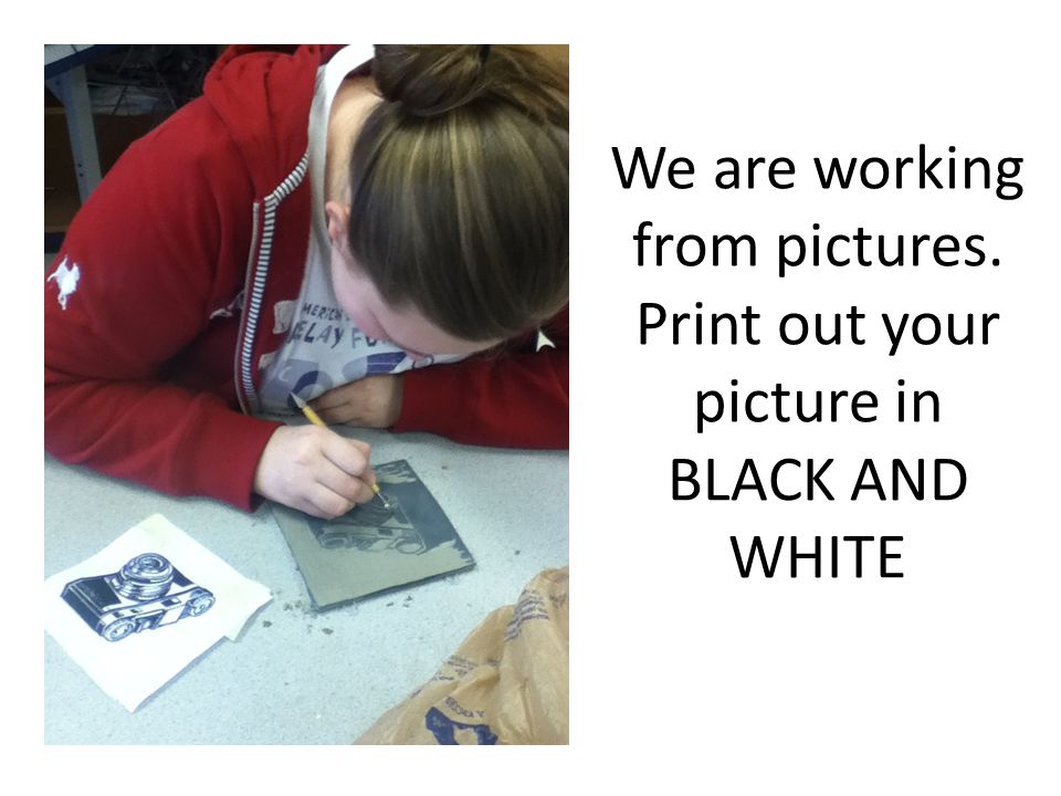 We are working from pictures. Print out your picture in BLACK AND WHITE