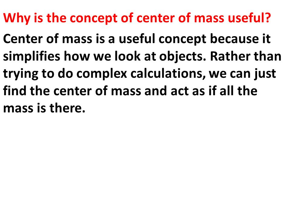 Why is the concept of center of mass useful? Center of mass is a useful concept because it simplifies how we look at objects. Rather than trying to do