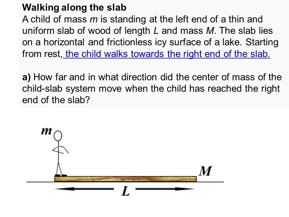 Walking along the slab A child of mass m is standing at the left end of a thin and uniform slab of wood of length L and mass M. The slab lies on a hor