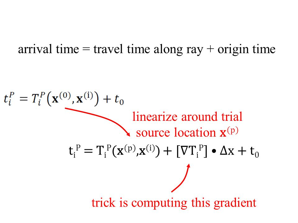 arrival time = travel time along ray + origin time linearize around trial source location x (p) t i P = T i P (x (p),x (i) ) + [∇T i P ] ∆x + t 0 tric