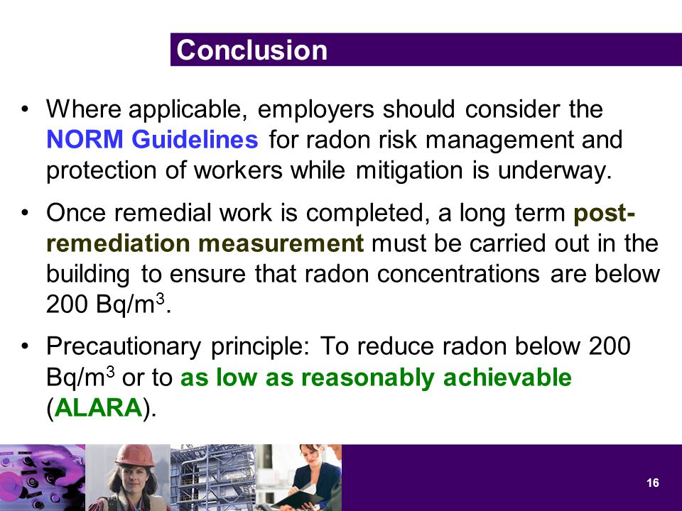 Conclusion Where applicable, employers should consider the NORM Guidelines for radon risk management and protection of workers while mitigation is underway.