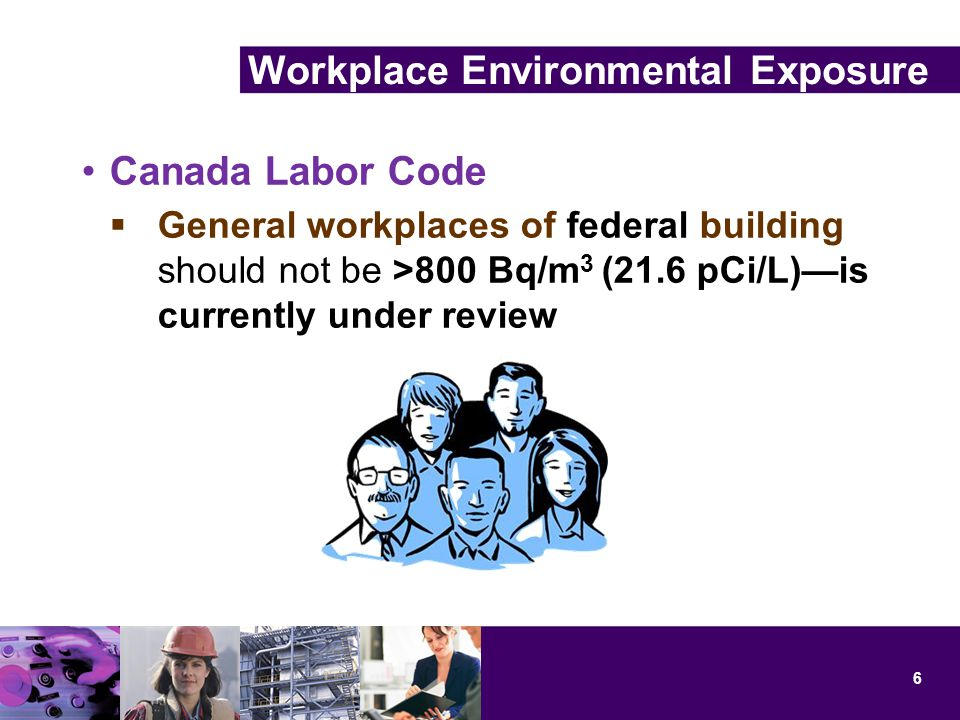 Canada Labor Code  General workplaces of federal building should not be >800 Bq/m 3 (21.6 pCi/L)—is currently under review 6 Workplace Environmental Exposure