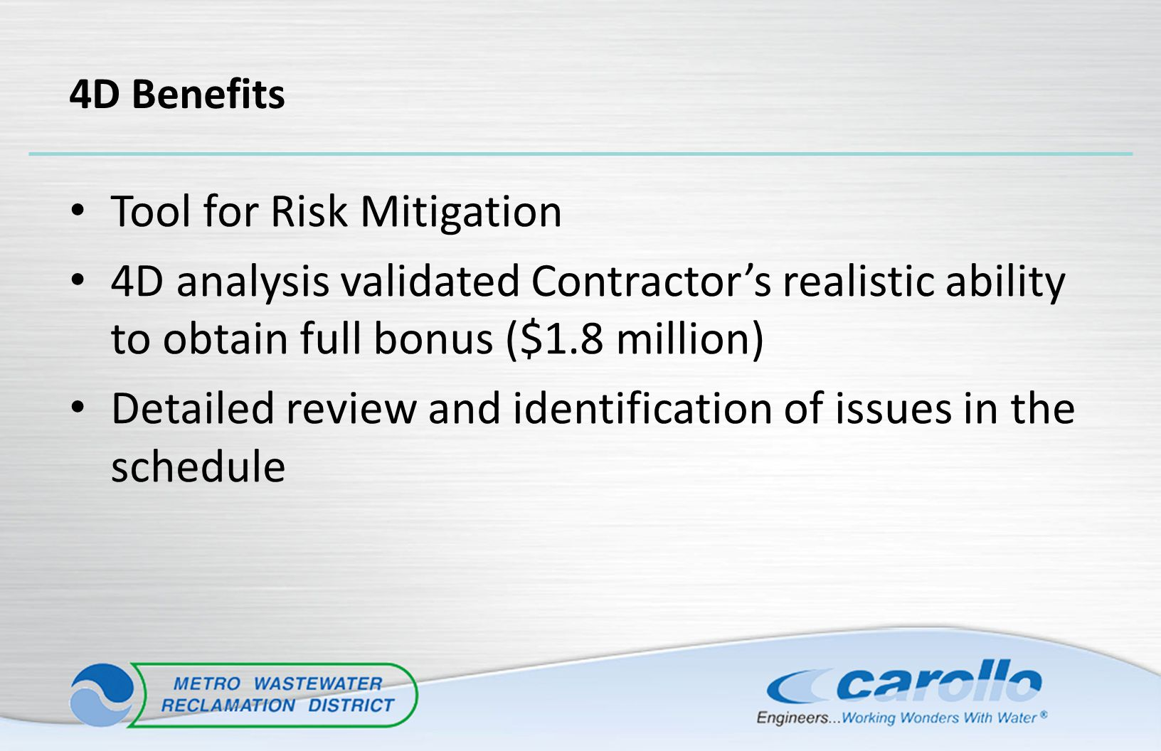 4D Benefits Tool for Risk Mitigation 4D analysis validated Contractor's realistic ability to obtain full bonus ($1.8 million) Detailed review and iden
