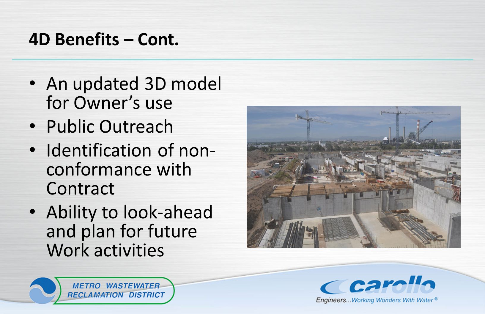4D Benefits – Cont. An updated 3D model for Owner's use Public Outreach Identification of non- conformance with Contract Ability to look-ahead and pla