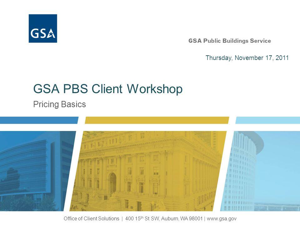 Pricing Basics GSA PBS Client Workshop Office of Client Solutions | 400 15 th St SW, Auburn, WA 98001 | www.gsa.gov Thursday, November 17, 2011