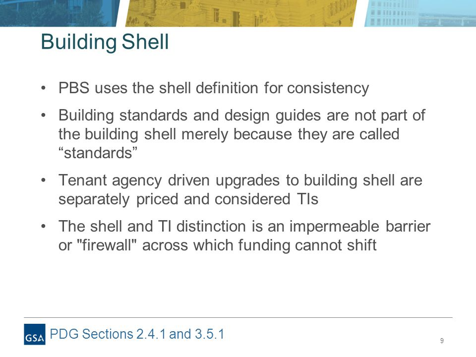 9 Building Shell PBS uses the shell definition for consistency Building standards and design guides are not part of the building shell merely because