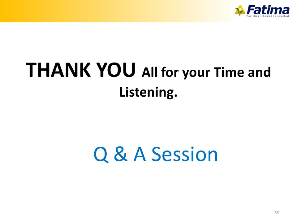 39 THANK YOU All for your Time and Listening. Q & A Session
