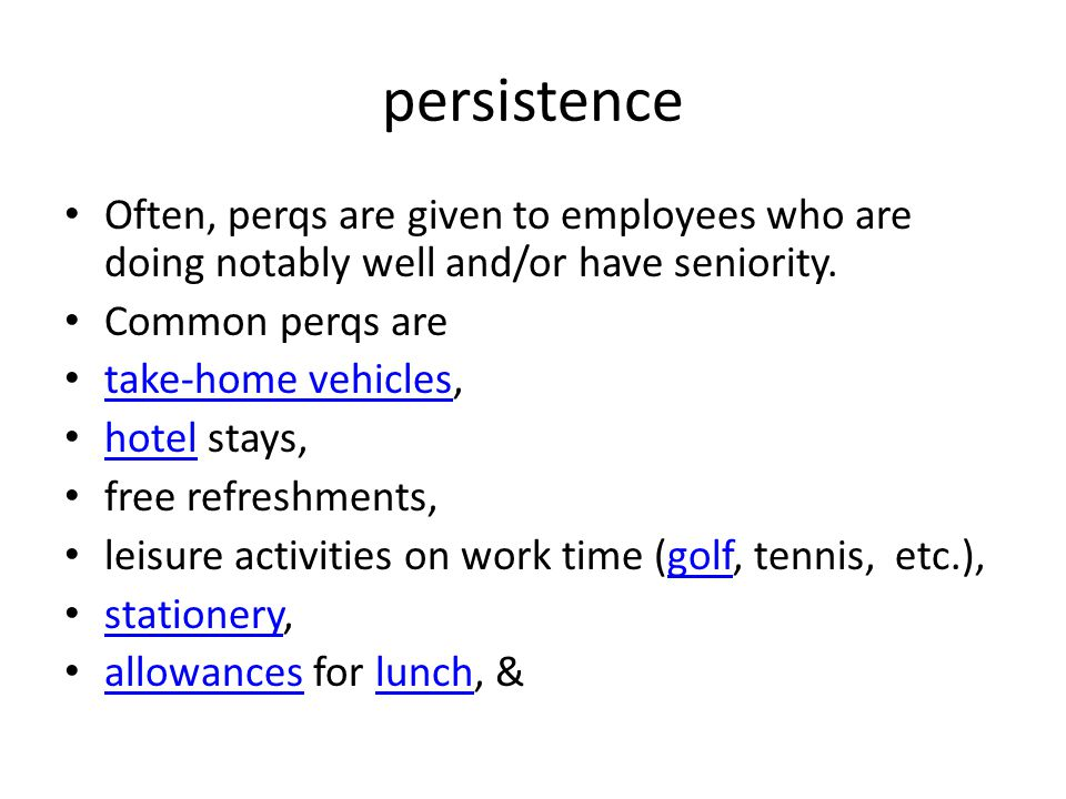 persistence Often, perqs are given to employees who are doing notably well and/or have seniority. Common perqs are take-home vehicles, take-home vehic