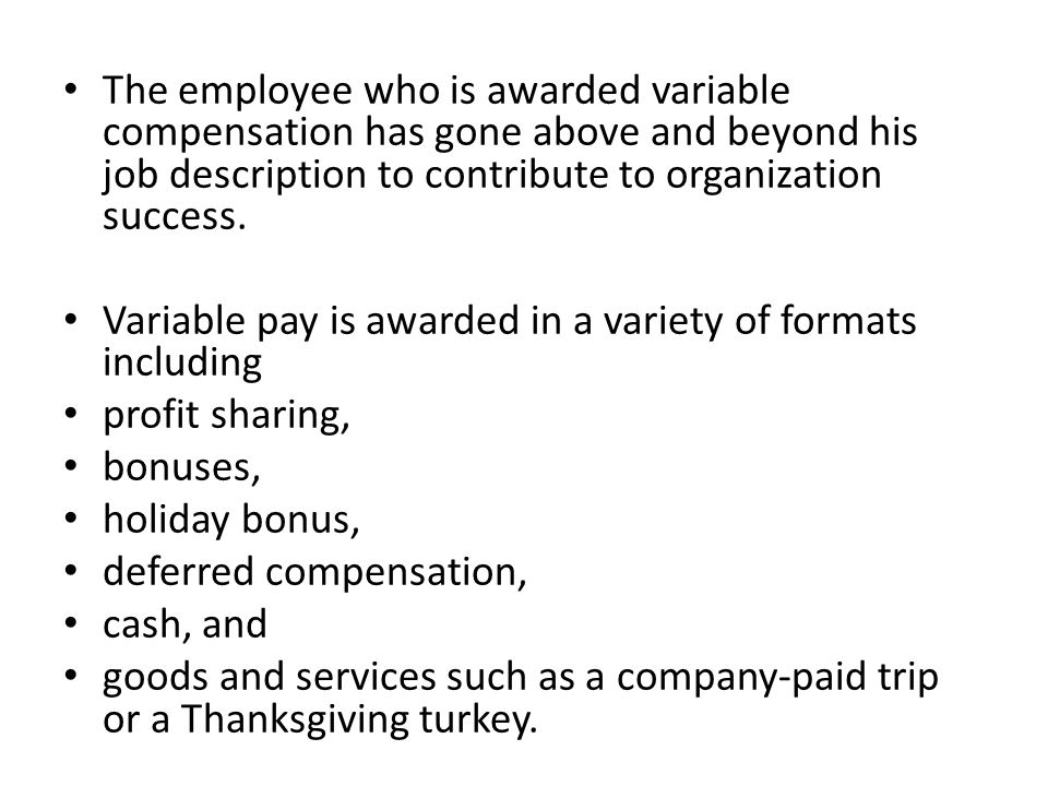The employee who is awarded variable compensation has gone above and beyond his job description to contribute to organization success. Variable pay is