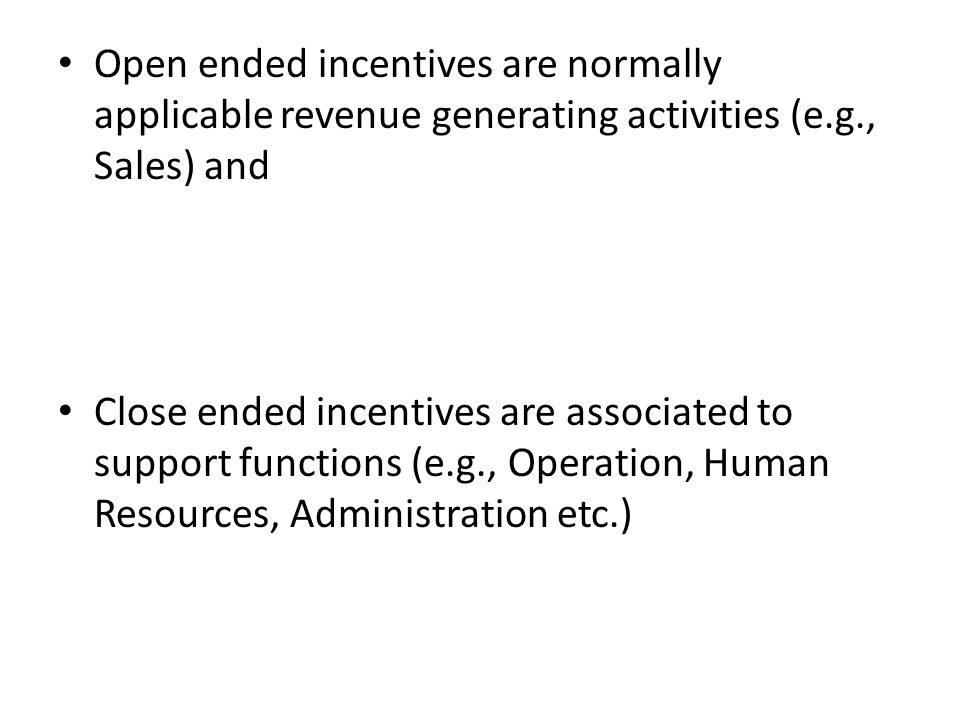 Open ended incentives are normally applicable revenue generating activities (e.g., Sales) and Close ended incentives are associated to support functio