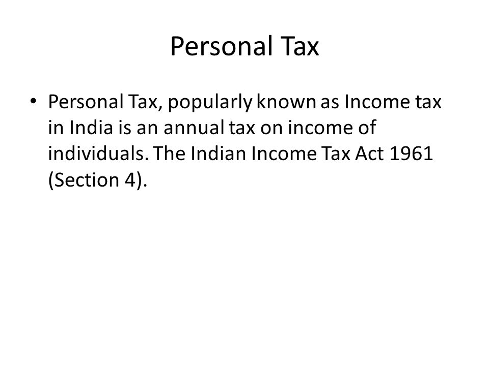 Personal Tax Personal Tax, popularly known as Income tax in India is an annual tax on income of individuals. The Indian Income Tax Act 1961 (Section 4
