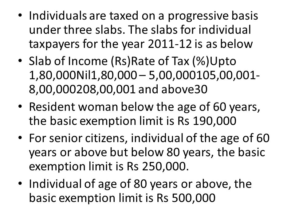 Individuals are taxed on a progressive basis under three slabs. The slabs for individual taxpayers for the year 2011-12 is as below Slab of Income (Rs