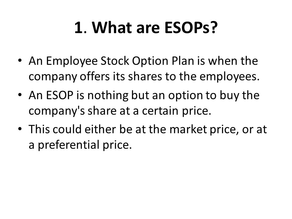 1. What are ESOPs? An Employee Stock Option Plan is when the company offers its shares to the employees. An ESOP is nothing but an option to buy the c