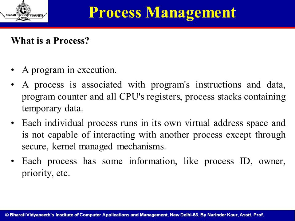 © Bharati Vidyapeeth's Institute of Computer Applications and Management, New Delhi-63. By Narinder Kaur, Asstt. Prof. What is a Process? A program in