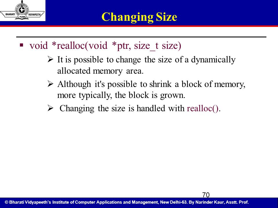 © Bharati Vidyapeeth's Institute of Computer Applications and Management, New Delhi-63. By Narinder Kaur, Asstt. Prof. 70 Changing Size  void *reallo